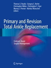 Primary and Revision Total Ankle Replacement - Evidence-Based Surgical Management ebook by Thomas S. Roukis,Gregory C. Berlet,Christopher Bibbo,Christopher F. Hyer,Murray J. Penner,Markus Wünschel,Mark A. Prissel