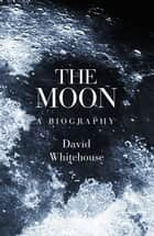 The Moon - A Biography ebook by