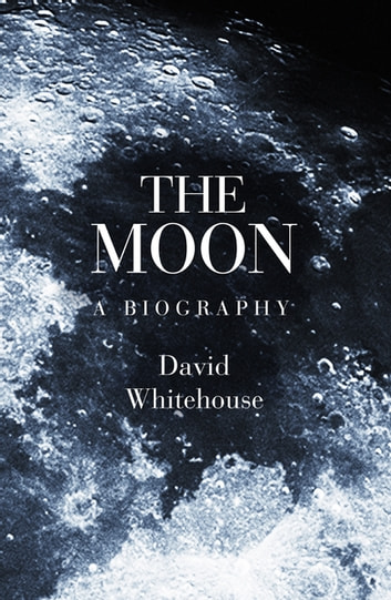 The Moon - A Biography ebook by Dr David Whitehouse