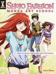 Shojo Fashion Manga Art School - How to Draw Cool Looks and Characters ebook by Irene Flores