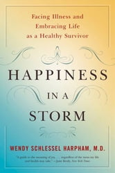 Happiness in a Storm: Facing Illness and Embracing Life as a Healthy Survivor ebook by Wendy Schlessel Harpham