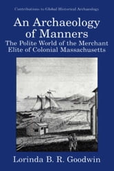 An Archaeology of Manners - The Polite World of the Merchant Elite of Colonial Massachusetts ebook by Lorinda B.R. Goodwin