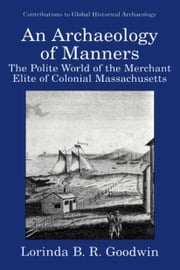 An Archaeology of Manners - The Polite World of the Merchant Elite of Colonial Massachusetts ebook by Lorinda B.R. Goodwin,Mary C. Beaudry