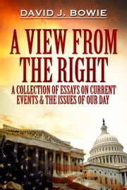 A View from the Right - A Collection of Essays on Current Events & the Issues of Our Day ebook by David J. Bowie