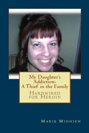 My Daughter's Addiction-A Thief in the Family (Hardwired for Heroin) ebook by Marie Minnich