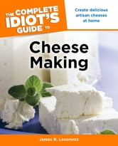 The Complete Idiot's Guide to Cheese Making ebook by James R. Leverentz