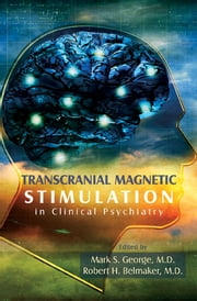 Transcranial Magnetic Stimulation in Clinical Psychiatry ebook by Mark S. George, Robert H. Belmaker