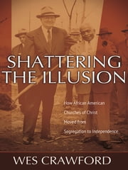Shattering the Illusion - How African American Churches of Christ Moved from Segregation to Independence ebook by Wes Crawford