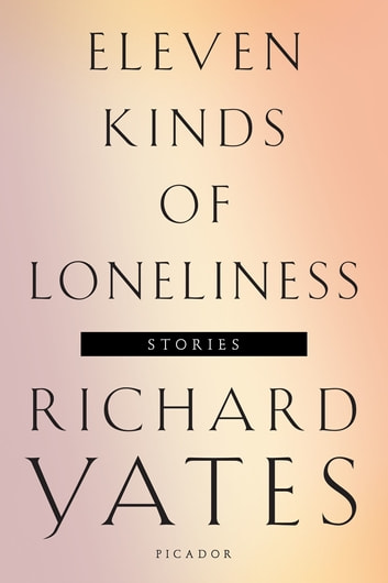 Eleven Kinds of Loneliness - Stories ebook by Richard Yates