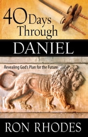 40 Days Through Daniel - Revealing God's Plan for the Future ebook by Ron Rhodes