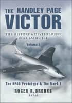 The Handley Page Victor: The History & Development of a Classic Jet - The HP80 Prototype & The Mark I ebook by Roger Brooks