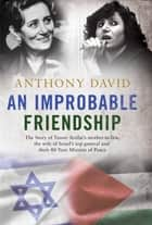 An Improbable Friendship - The story of Yasser Arafat's mother-in-law, the wife of Israel's top general and their 40-year mission of peace eBook by Anthony David