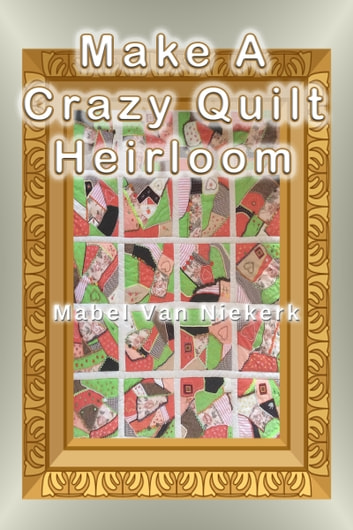 Make a Crazy Quilt Heirloom ebook by Mabel Van Niekerk