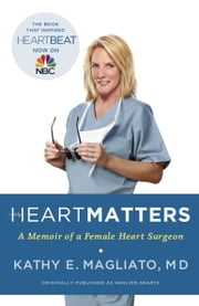 Heart Matters - A Memoir of a Female Heart Surgeon ebook by Kathy Magliato, M.D.