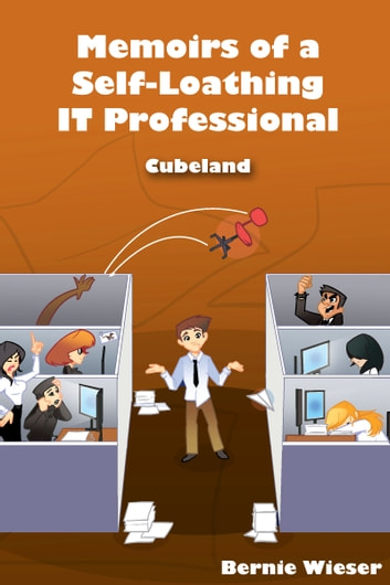 Memoirs of a Self-Loathing IT Professional - Cubeland ebook by Bernie Wieser