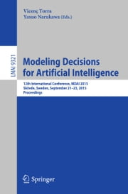 Modeling Decisions for Artificial Intelligence - 12th International Conference, MDAI 2015, Skövde, Sweden, September 21-23, 2015, Proceedings ebook by Vicenç Torra,Yasuo Narukawa