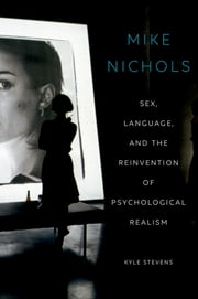 Mike Nichols - Sex, Language, and the Reinvention of Psychological Realism ebook by Kyle Stevens