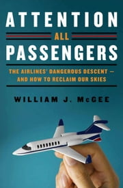 Attention All Passengers - The Truth About the Airline Industry ebook by William J. McGee