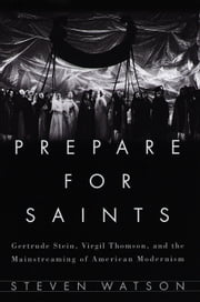 Prepare for Saints - Gertrude Stein, Virgil Thomson, and the Mainstreaming of American Modernism ebook by Steven Watson