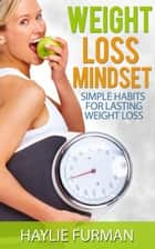 Weight Loss Mindset: Simple Habits For Lasting Weight Loss - Weight Loss Success, #3 ebook by Haylie Furman