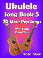Ukulele Song Book 5 - 20 More Popular Songs with Lyrics and Chord Tabs - Ukulele Song Books Singalongs ebook by Rosa Suen