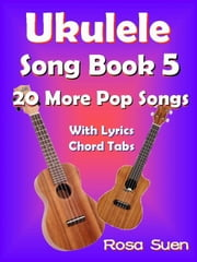 Ukulele Song Book 5 - 20 More Popular Songs with Lyrics and Chord Tabs for Singalongs - Ukulele Song Books Singalongs ebook by Rosa Suen