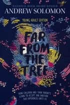 Far from the Tree - Young Adult Edition--How Children and Their Parents Learn to Accept One Another . . . Our Differences Unite Us ebook by Andrew Solomon, Laurie Calkhoven