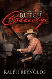 The Bishop Meets Butch Cassidy - Recollections of Scottie Abner ebook by As Told through Ralph Reynolds