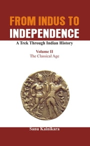 From Indus to Independence - A Trek Through Indian History: Vol II The Classical Age ebook by Sanu  Kainiraka