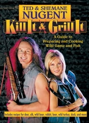 Kill It & Grill It - A Guide to Preparing and Cooking Wild Game and Fish ebook by Kobo.Web.Store.Products.Fields.ContributorFieldViewModel