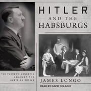 Hitler and the Habsburgs - The Fuhrer's Vendetta Against the Austrian Royals audiobook by James Longo