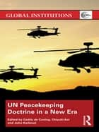 UN Peacekeeping Doctrine in a New Era - Adapting to Stabilisation, Protection and New Threats ebook by Cedric de Coning, Chiyuki Aoi, John Karlsrud