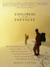 Explorers of the Infinite - The Secret Spiritual Lives of Extreme Athletes-and What They Reveal About Near-D eath Experiences, Psychic Communication, and Touching the Beyond ebook by Maria Coffey