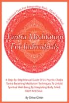Tantra Meditation For Individuals: A Step-By-Step Manual Guide Of 21 Psychic Chakra Tantra Breathing Meditation Techniques To Unfold Spiritual Well-Being By Integrating Body, Mind, Heart And Soul ebook by Shiva Girish