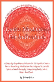 Tantra Meditation For Individuals: A Step-By-Step Manual Guide Of 21 Psychic Chakra Tantra Breathing Meditation Techniques To Unfold Spiritual Well-Being By Integrating Body, Mind, Heart And Soul ebook by Shiva