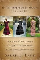 The Whispers on the Moors Collection - The Heiress of Winterwood, The Headmistress of Rosemere, A Lady at Willowgrove Hall ebook by Sarah E. Ladd