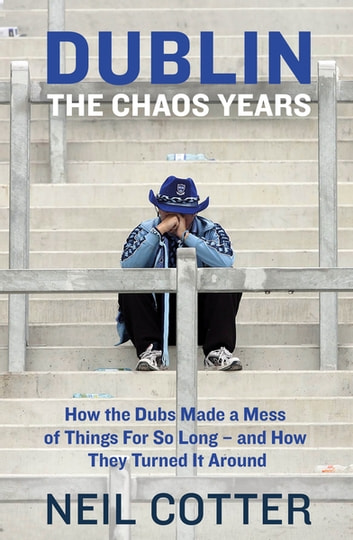 Dublin: The Chaos Years - How the Dubs Made a Mess of Things for So Long – and How They Turned It Around ebook by Neil Cotter