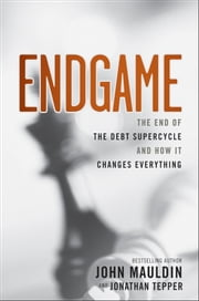 Endgame - The End of the Debt SuperCycle and How It Changes Everything ebook by John Mauldin,Jonathan Tepper