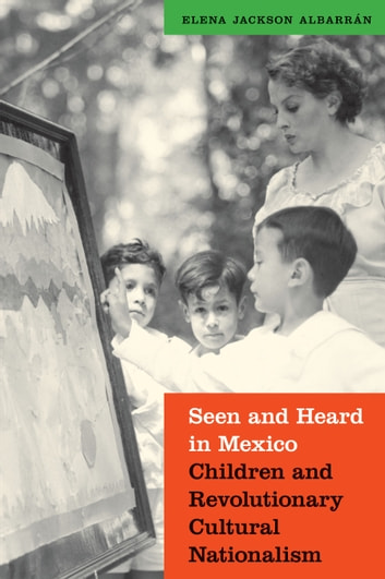 Seen and Heard in Mexico - Children and Revolutionary Cultural Nationalism ebook by Elena Jackson Albarran