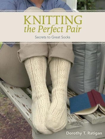 Knitting The Perfect Pair: Secrets To Great Socks - Secrets To Great Socks ebook by Dorothy T Ratigan