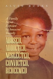 Abused, Addicted, Neglected, Convicted, Redeemed ebook by Alvin Burks