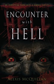 Encounter with Hell: My Terrifying Clash with a Demonic Entity - My Terrifying Clash with a Demonic Entity ebook by Alexis McQuillan