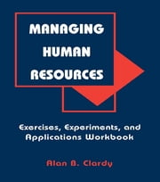 Managing Human Resources - Exercises, Experiments, and Applications ebook by Alan B. Clardy