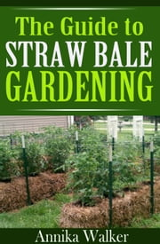 The Guide to Straw Bale Gardening ebook by Annika Walker