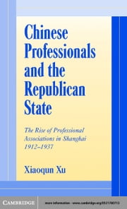Chinese Professionals and the Republican State ebook by Xu, Xiaoqun