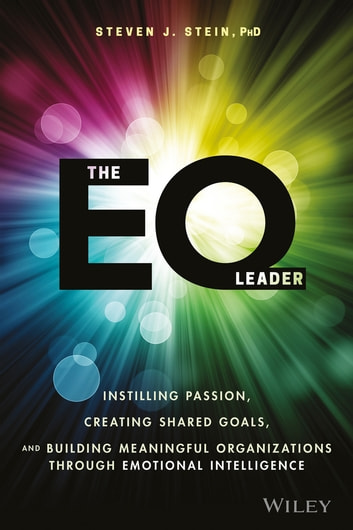 The EQ Leader - Instilling Passion, Creating Shared Goals, and Building Meaningful Organizations through Emotional Intelligence ebook by Steven J. Stein
