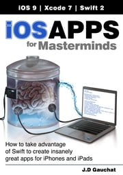 iOS Apps for Masterminds - How to take advantage of Swift to create insanely great apps for iPhones and iPads ebook by J.D Gauchat