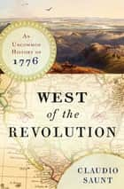 West of the Revolution: An Uncommon History of 1776 ebook by Claudio Saunt