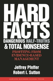 Hard Facts, Dangerous Half-Truths, and Total Nonsense - Profiting from Evidence-based Management ebook by Jeffrey Pfeffer,Robert I. Sutton