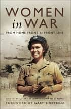 Women in War - From Home Front to Front Line ebook by Celia Lee, Paul Edward Strong, Gary Sheffield